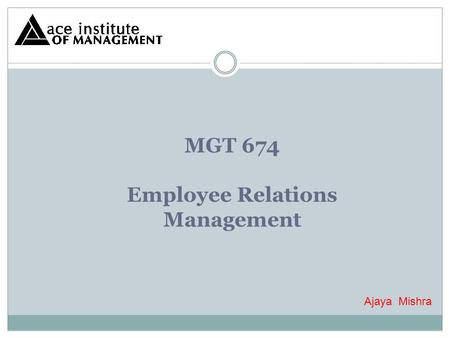 MGT 674 <strong>Employee</strong> Relations <strong>Management</strong> Ajaya Mishra.