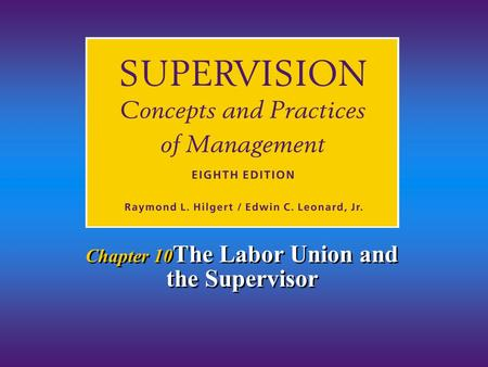 Chapter 10 The Labor Union and the Supervisor. Chapter 11/The Labor Union and the Supervisor Hilgert & Leonard © 2001 11-2 1.Explain why and how labor.