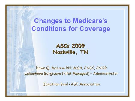 ASCs 2009 Nashville, TN Dawn Q. McLane RN, MSA, CASC, CNOR Lakeshore Surgicare (NRG Managed) – Administrator Jonathan Beal –ASC Association Changes to.