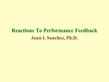 Reactions To Performance Feedback Juan I. Sanchez, Ph.D.