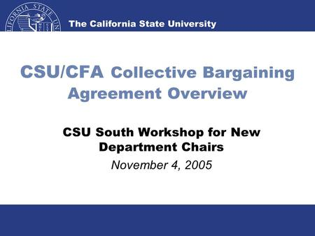CSU/CFA Collective Bargaining Agreement Overview CSU South Workshop for New Department Chairs November 4, 2005.