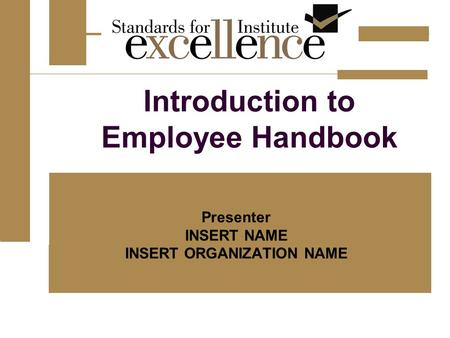 Introduction to Employee Handbook Presenter INSERT NAME INSERT ORGANIZATION NAME.