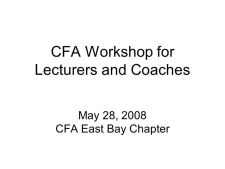 CFA Workshop for Lecturers and Coaches May 28, 2008 CFA East Bay Chapter.