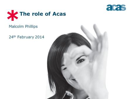 * The role of Acas Malcolm Phillips 24 th February 2014.