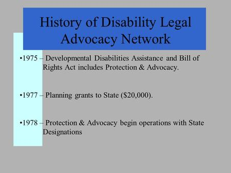 History of Disability Legal Advocacy Network 1975 – Developmental Disabilities Assistance and Bill of Rights Act includes Protection & Advocacy. 1977 –