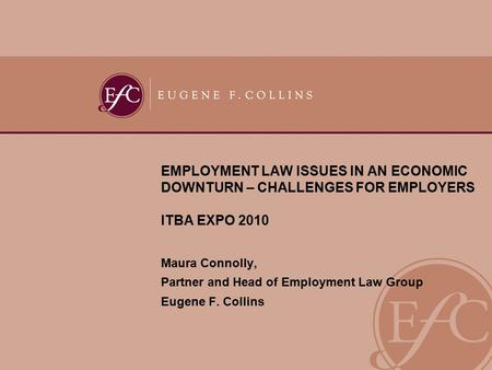 EMPLOYMENT LAW ISSUES IN AN ECONOMIC DOWNTURN – CHALLENGES FOR EMPLOYERS ITBA EXPO 2010 Maura Connolly, Partner and Head of Employment Law Group Eugene.