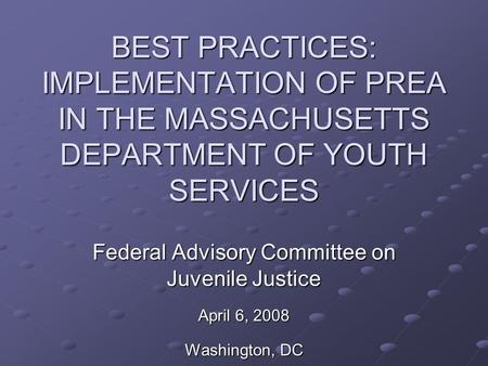 BEST PRACTICES: IMPLEMENTATION OF PREA IN THE MASSACHUSETTS DEPARTMENT OF YOUTH SERVICES Federal Advisory Committee on Juvenile Justice April 6, 2008 Washington,