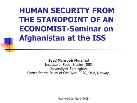 Murshed-30th March 2009 HUMAN SECURITY FROM THE STANDPOINT OF AN ECONOMIST-Seminar on Afghanistan at the ISS Syed Mansoob Murshed Institute of Social Studies.