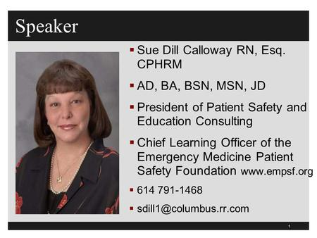 1 Speaker  Sue Dill Calloway RN, Esq. CPHRM  AD, BA, BSN, MSN, JD  President of Patient Safety and Education Consulting  Chief Learning Officer of.