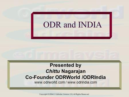 Copyright © 2004-9 OdrIndia (Version 2.0) All Rights Reserved ODR and INDIA Presented by Chittu Nagarajan Co-Founder ODRWorld /ODRIndia www.odrworld.com.