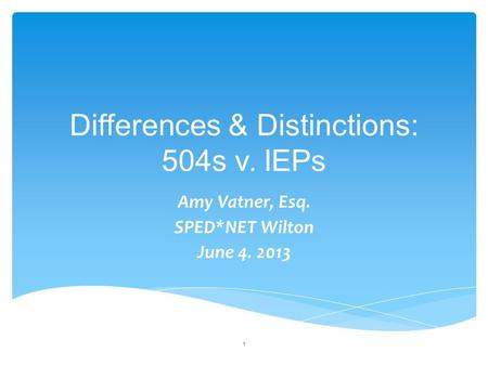 Differences & Distinctions: 504s v. IEPs Amy Vatner, Esq. SPED*NET Wilton June 4. 2013 1.