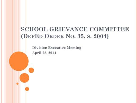SCHOOL GRIEVANCE COMMITTEE (D EP E D O RDER N O. 35, S. 2004) Division Executive Meeting April 25, 2014.