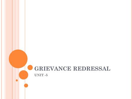 GRIEVANCE REDRESSAL UNIT -5. DEFINITION It is a specific, formal notice of dissatisfaction expressed through an identified procedure. According to Michel.