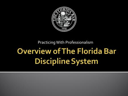 Practicing With Professionalism.  The Florida Bar spotlight  Resources available to Florida Bar members  Disciplinary process  Avoiding/Limiting Bar.