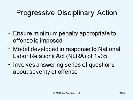 © 2008 by Prentice Hall13-1 Progressive Disciplinary Action Ensure minimum penalty appropriate to offense is imposed Model developed in response to National.