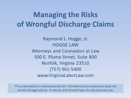 <strong>Managing</strong> the Risks of Wrongful Discharge Claims Raymond L. Hogge, Jr. HOGGE LAW Attorneys and Counselors at Law 500 E. Plume Street, Suite 800 Norfolk,