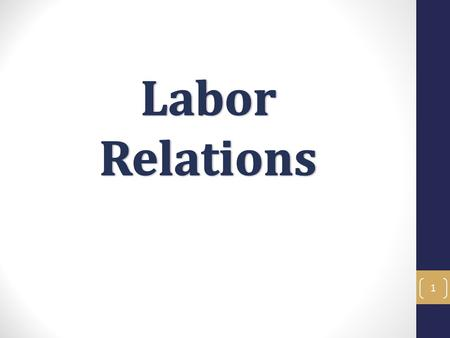 1. Labor Relations Objectives In this training you will learn about Labor Relations and the current issues and trends we face at ANR. To learn what collective.