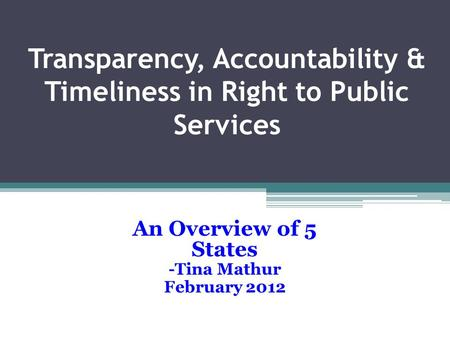 Transparency, Accountability & Timeliness in Right to Public Services An Overview of 5 States -Tina Mathur February 2012.