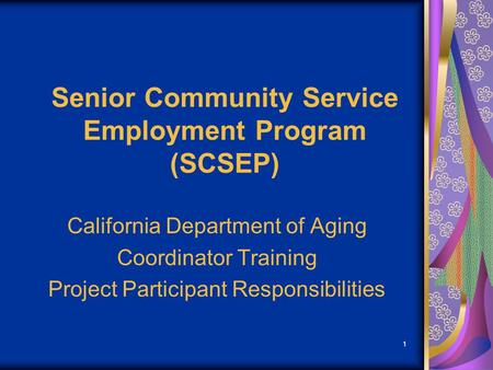 1 Senior Community Service Employment Program (SCSEP) California Department of Aging Coordinator Training Project Participant Responsibilities.
