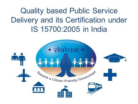 Quality based Public Service Delivery and its Certification under IS 15700:2005 in India.