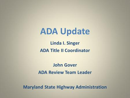 ADA Update Linda I. Singer ADA Title II Coordinator John Gover ADA Review Team Leader Maryland State Highway Administration 1.
