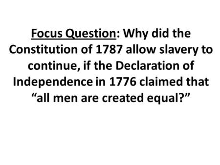 "Focus Question: Why did the Constitution of 1787 allow slavery to continue, if the Declaration of Independence in 1776 claimed that ""all men are created."