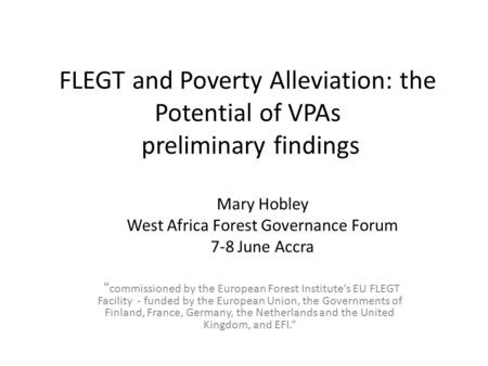"FLEGT and Poverty Alleviation: the Potential of VPAs preliminary findings "" commissioned by the European Forest Institute's EU FLEGT Facility - funded."