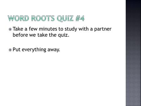 Word Roots Quiz #4 Take a few minutes to study with a partner before we take the quiz. Put everything away.