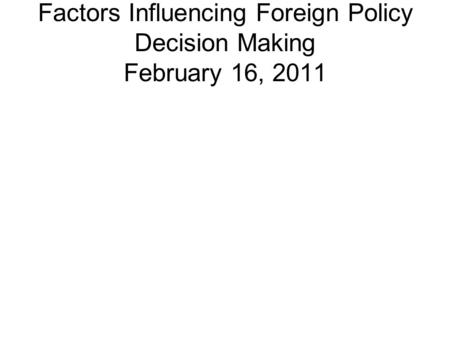 Factors Influencing Foreign Policy Decision Making February 16, 2011.