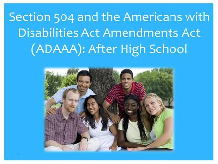 Section 504 and the Americans with Disabilities Act Amendments Act (ADAAA): After High School 1.