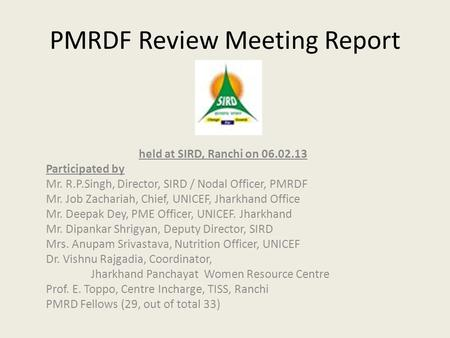 PMRDF Review Meeting Report held at SIRD, Ranchi on 06.02.13 Participated by Mr. R.P.Singh, Director, SIRD / Nodal Officer, PMRDF Mr. Job Zachariah, Chief,