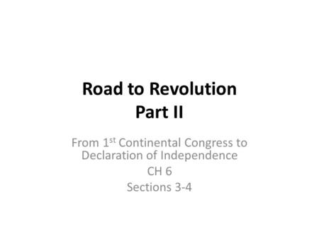 Road to Revolution Part II From 1 st Continental Congress to Declaration of Independence CH 6 Sections 3-4.