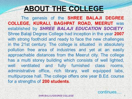 ABOUT THE COLLEGE The genesis of the SHREE BALAJI DEGREE COLLEGE, KURALI, BAGHPAT ROAD, MEERUT was established by SHREE BALAJI EDUCATION SOCIETY. Shree.