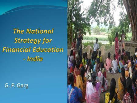 G. P. Garg. Agenda Background - National Strategy for Financial Education (NSFE) Development of NSFE document Benefits envisaged from NSFE implementation.