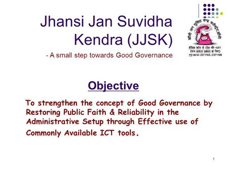 1 Jhansi Jan Suvidha Kendra (JJSK) - A small step towards Good Governance Objective To strengthen the concept of Good Governance by Restoring Public Faith.