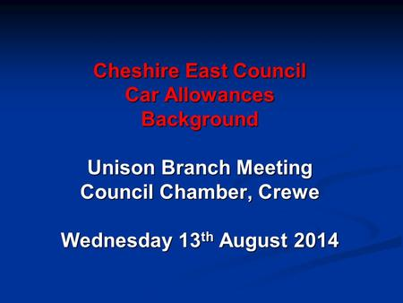 Cheshire East Council Car Allowances Background Unison Branch Meeting Council Chamber, Crewe Wednesday 13 th August 2014.