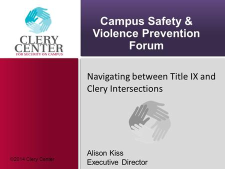 Campus Safety & Violence Prevention Forum Navigating between Title IX and Clery Intersections Alison Kiss Executive Director ©2014 Clery Center.