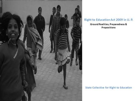 Right to Education Act 2009 in U. P. Ground Realities, Preparedness & Propositions State Collective for Right to Education.