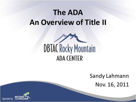 The ADA An Overview of Title II Sandy Lahmann Nov. 16, 2011.