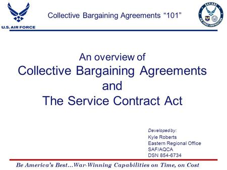 Be America's Best…War-Winning Capabilities on Time, on Cost An overview of Collective Bargaining Agreements and The Service Contract Act Developed by: