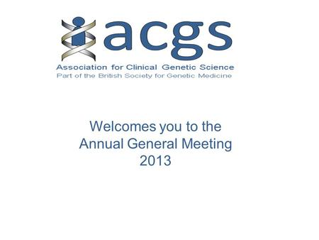 Welcomes you to the Annual General Meeting 2013. Chair: Angela Douglas.