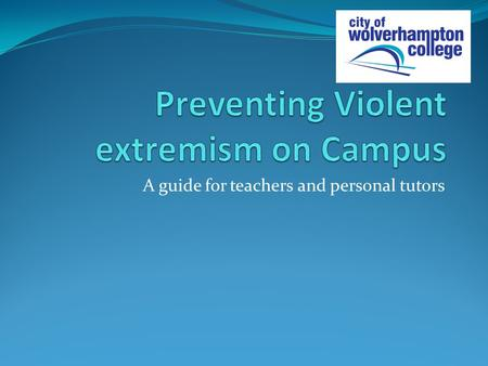A guide for teachers and personal tutors. College Tutor guide to Preventing Violent Extremism The effects of terrorism and violent extremism have an impact.
