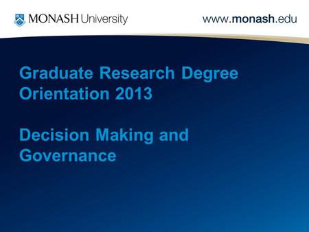 Graduate Research Degree Orientation 2013 Decision Making and Governance.