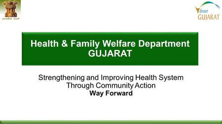 1 1 Health & Family Welfare Dept, Govt of Gujaratwww.gujhealth.gov.in Strengthening and Improving Health System Through Community Action Way Forward.