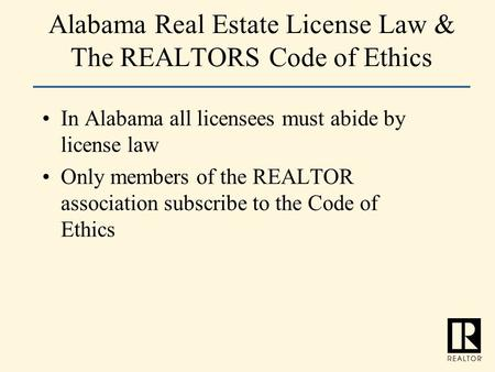 Alabama Real Estate License Law & The REALTORS Code of Ethics In Alabama all licensees must abide by license law Only members of the REALTOR association.
