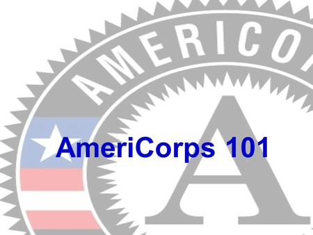 AmeriCorps 101. What is AmeriCorps? A National Service Program (Domestic Peace Corps) Members complete a Term of Service. A Term of Service is a commitment.