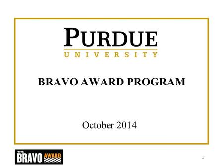 BRAVO AWARD PROGRAM October 2014 1. Introduction Purdue University's Bravo Award Program serves to highlight the excellence that exists in all areas and.