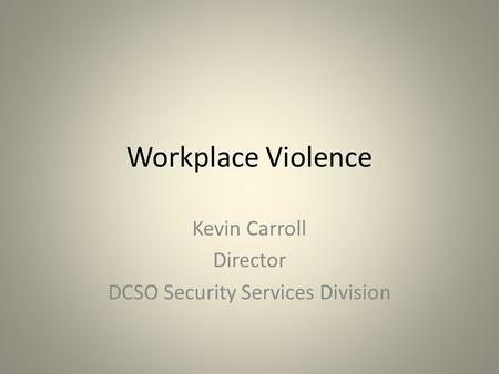 Workplace Violence Kevin Carroll Director DCSO Security Services Division.
