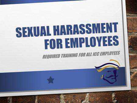 SEXUAL HARASSMENT FOR EMPLOYEES REQUIRED TRAINING FOR ALL ICC EMPLOYEES.