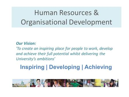 Human Resources & Organisational Development Inspiring | Developing | Achieving Our Vision: 'To create an inspiring place for people to work, develop and.